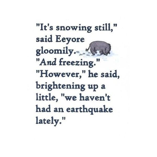 """It's snowing still"", said Eeyore gloomily, ""And freezing."" ""However, "" he said, brightening up a little, ""we haven't had an earthquake lately"" - A.A. Milne"